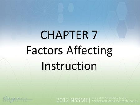 2012 NSSME THE 2012 NATIONAL SURVEY OF SCIENCE AND MATHEMATICS EDUCATION CHAPTER 7 Factors Affecting Instruction.