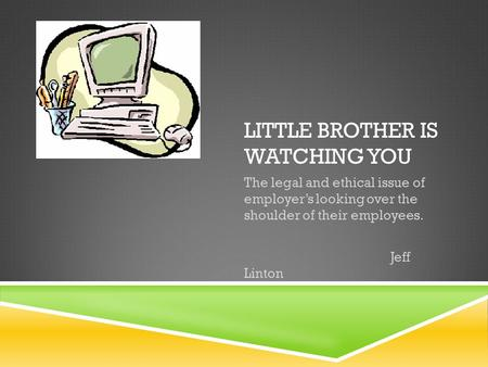 LITTLE BROTHER IS WATCHING YOU The legal and ethical issue of employer's looking over the shoulder of their employees. Jeff Linton.