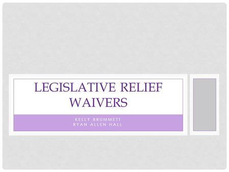 KELLY BRUMMETT RYAN ALLEN HALL LEGISLATIVE RELIEF WAIVERS.