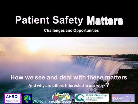 Matters Patient Safety Matters Matters Challenges and Opportunities 2006 San Antonio 2005 11th European Forum 2006. Prague. WONCA AHRQ Resource Center.