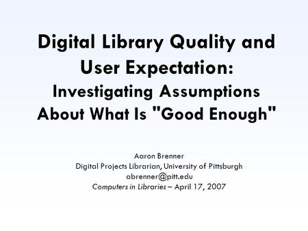 Digital Library Quality and User Expectation: Investigating Assumptions About What Is Good Enough Aaron Brenner Digital Projects Librarian, University.