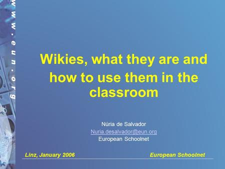 Linz, January 2006 European Schoolnet Wikies, what they are and how to use them in the classroom Núria de Salvador European Schoolnet.
