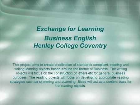Exchange for Learning Business English Henley College Coventry This project aims to create a collection of standards compliant, reading and writing learning.