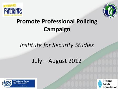 Promote Professional Policing Campaign Institute for Security Studies July – August 2012.