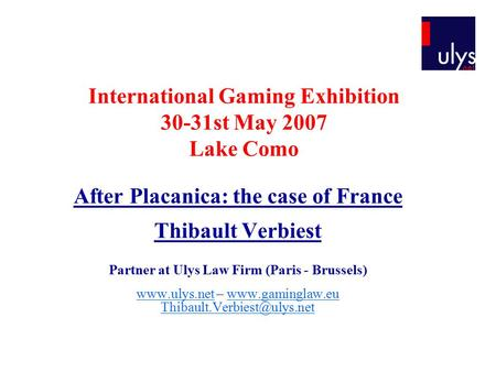 International Gaming Exhibition 30-31st May 2007 Lake Como After Placanica: the case of France Thibault Verbiest Partner at Ulys Law Firm (Paris - Brussels)
