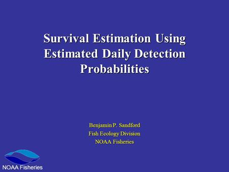 Survival Estimation Using Estimated Daily Detection Probabilities Benjamin P. Sandford Fish Ecology Division NOAA Fisheries.