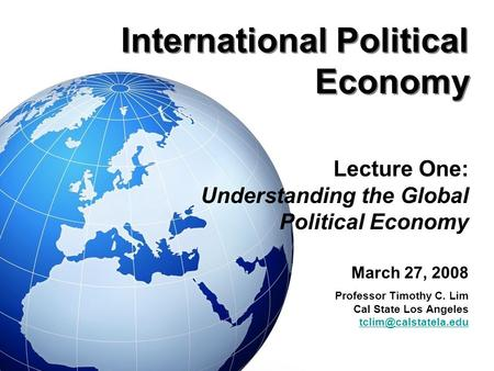 International Political Economy Lecture One: Understanding the Global Political Economy March 27, 2008 Professor Timothy C. Lim Cal State Los Angeles