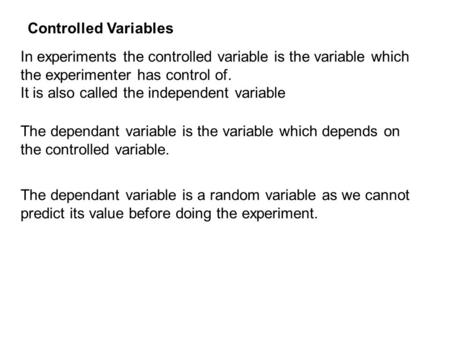 In experiments the controlled variable is the variable which the experimenter has control of. It is also called the independent variable The dependant.