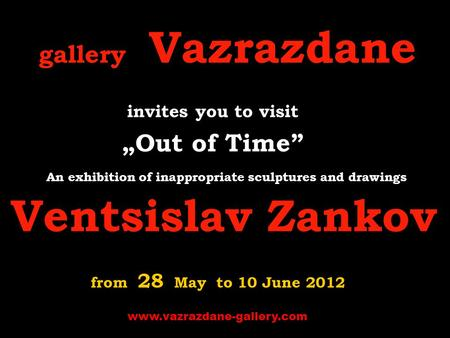 "Gallery Vazrazdanе invites you to visit "" Out of Time"" A n exhibition of inappropriate sculptures and drawings Ventsislav Zankov from 28 May to 10 June."