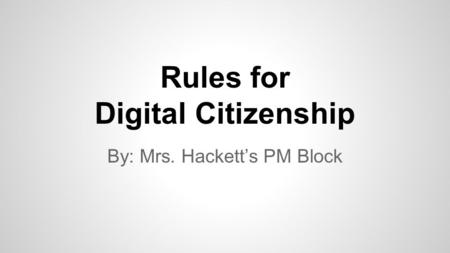 Rules for Digital Citizenship By: Mrs. Hackett's PM Block.