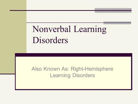 Nonverbal Learning Disorders Also Known As: Right-Hemisphere Learning Disorders.