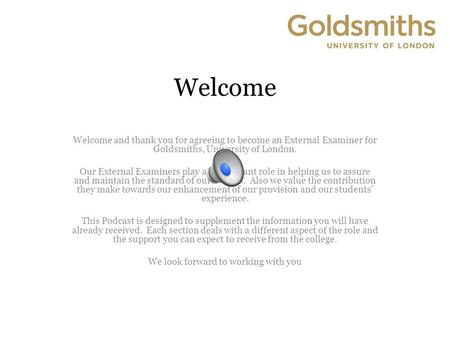 Welcome Welcome and thank you for agreeing to become an External Examiner for Goldsmiths, University of London. Our External Examiners play an important.