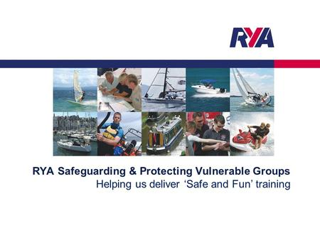 RYA Safeguarding & Protecting Vulnerable Groups Helping us deliver 'Safe and Fun' training.