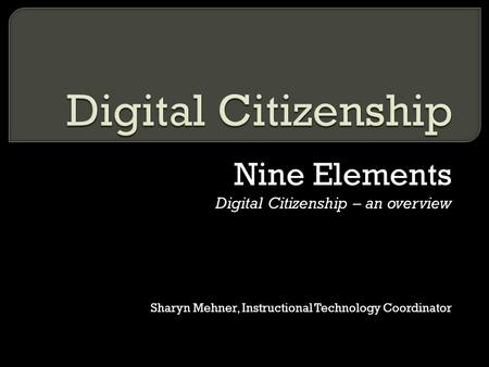 Nine Elements Digital Citizenship – an overview Sharyn Mehner, Instructional Technology Coordinator.