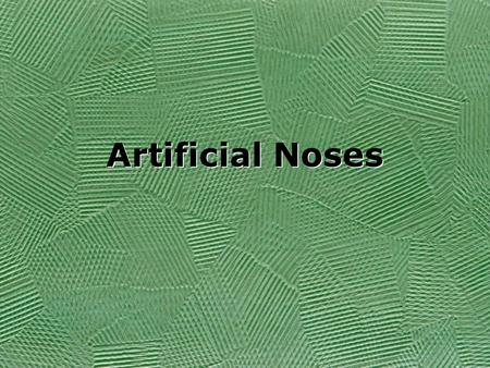 "Artificial Noses. What is an Artificial Nose? ""a sensing device capable of producing a digital 'fingerprint' of specific odors"" (Ouellette 26). –Chemical."