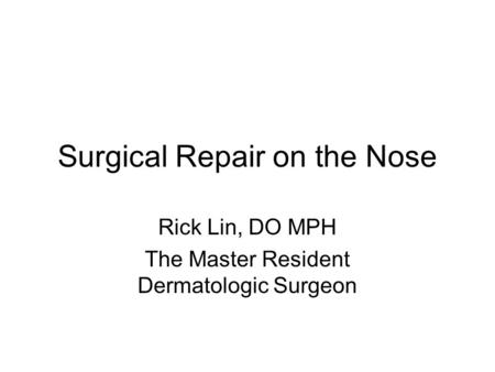 Surgical Repair on the Nose Rick Lin, DO MPH The Master Resident Dermatologic Surgeon.