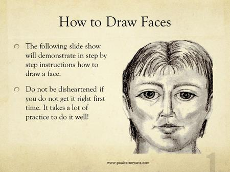 How to Draw Faces The following slide show will demonstrate in step by step instructions how to draw a face. Do not be disheartened if you do not get.