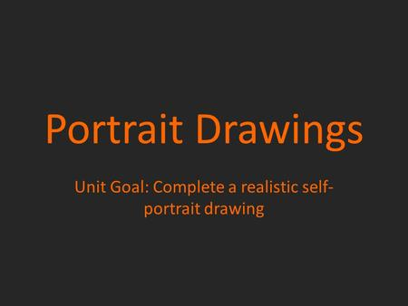 Portrait Drawings Unit Goal: Complete a realistic self- portrait drawing.