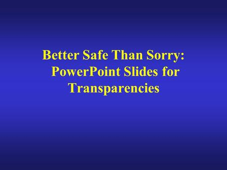 Better Safe Than Sorry: PowerPoint Slides for Transparencies.