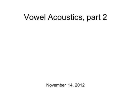 Vowel Acoustics, part 2 November 14, 2012 The Master Plan Acoustics Homeworks are due! Today: Source/Filter Theory On Friday: Transcription of Quantity/More.