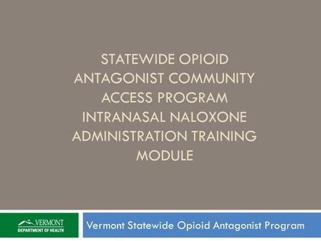 STATEWIDE OPIOID ANTAGONIST COMMUNITY ACCESS PROGRAM INTRANASAL NALOXONE ADMINISTRATION TRAINING MODULE Vermont Statewide Opioid Antagonist Program.