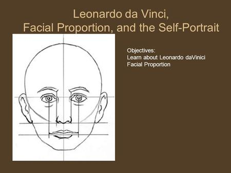 Leonardo da Vinci, Facial Proportion, and the Self-Portrait Objectives: Learn about Leonardo daVinici Facial Proportion.