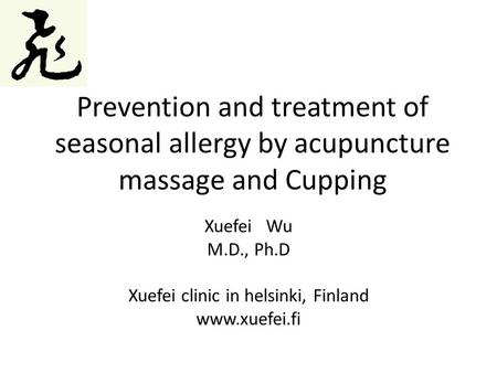 Prevention and treatment of seasonal allergy by acupuncture massage and Cupping Xuefei Wu M.D., Ph.D Xuefei clinic in helsinki, Finland www.xuefei.fi.