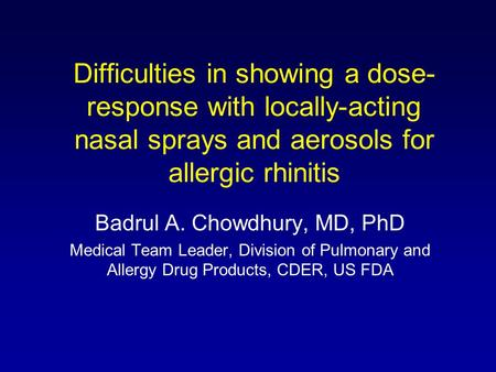 Difficulties in showing a dose- response with locally-acting nasal sprays and aerosols for allergic rhinitis Badrul A. Chowdhury, MD, PhD Medical Team.