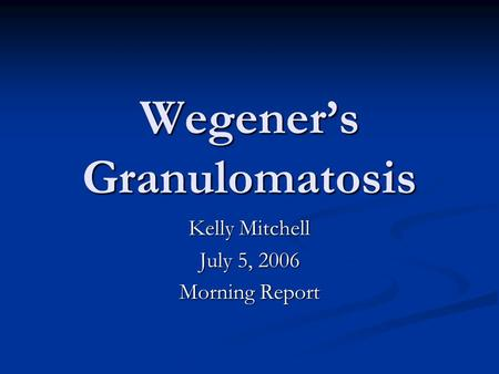 Wegener's Granulomatosis Kelly Mitchell July 5, 2006 Morning Report.