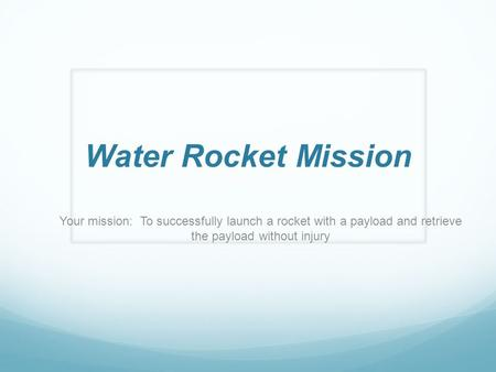 Water Rocket Mission Your mission: To successfully launch a rocket with a payload and retrieve the payload without injury.