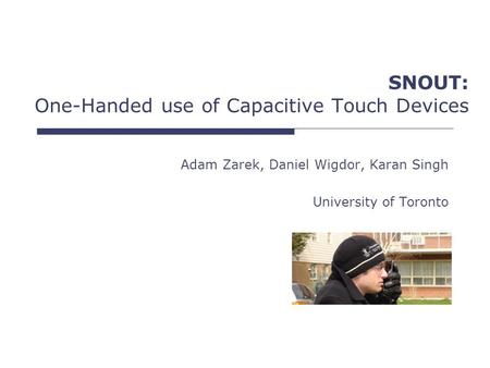SNOUT: One-Handed use of Capacitive Touch Devices Adam Zarek, Daniel Wigdor, Karan Singh University of Toronto.