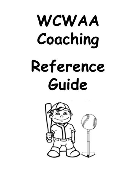 WCWAA Coaching Reference Guide. WCWAA Baseball Contact List Quick Reference; Some tips on how to run a great practice or general pointers on how to coach.