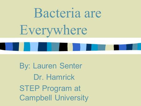 Bacteria are Everywhere By: Lauren Senter Dr. Hamrick STEP Program at Campbell University.