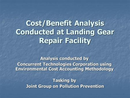 Cost/Benefit Analysis Conducted at Landing Gear Repair Facility Analysis conducted by Concurrent Technologies Corporation using Environmental Cost Accounting.