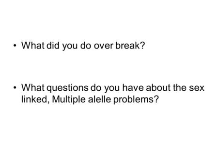 What did you do over break? What questions do you have about the sex linked, Multiple alelle problems?