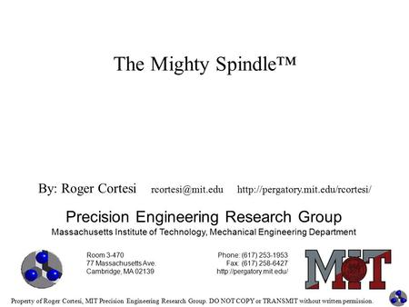 Property of Roger Cortesi, MIT Precision Engineering Research Group. DO NOT COPY or TRANSMIT without written permission. The Mighty Spindle™ Precision.