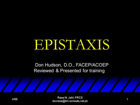 4/99 Raza M. Jafri, FRCS 1 EPISTAXIS Don Hudson, D.O., FACEP/ACOEP Reviewed & Presented for training.