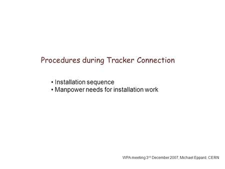 Procedures during Tracker Connection WPA meeting 3 rd December 2007, Michael Eppard, CERN Installation sequence Manpower needs for installation work.