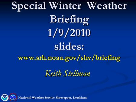 Special Winter Weather Briefing 1/9/2010 slides: www.srh.noaa.gov/shv/briefing Keith Stellman National Weather Service Shreveport, Louisiana.