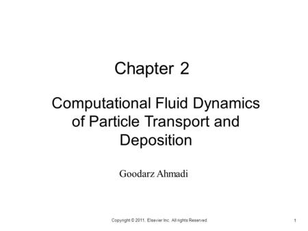 1 Copyright © 2011, Elsevier Inc. All rights Reserved. Computational Fluid Dynamics of Particle Transport and Deposition Chapter 2 Goodarz Ahmadi.