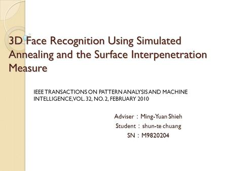 3D Face Recognition Using Simulated Annealing and the Surface Interpenetration Measure Adviser : Ming-Yuan Shieh Student : shun-te chuang SN : M9820204.