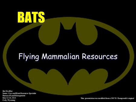 BATS Flying Mammalian Resources Jim Goodbar Senior Cave and Karst Resources Specialist Bureau of Land Management May 12-16, 2014 Cody, Wyoming This presentation.
