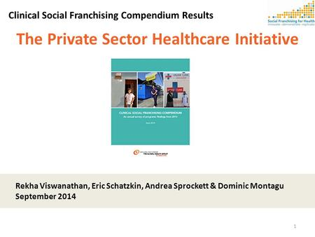 The Private Sector Healthcare Initiative Clinical Social Franchising Compendium Results Rekha Viswanathan, Eric Schatzkin, Andrea Sprockett & Dominic Montagu.