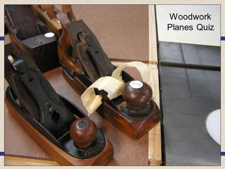 Woodwork Planes Quiz Block Plane Smoothing Plane Jack Plane Rebate plane 1.What is the correct name for this plane?… Bull Nose Plane Shoulder Plane Compass.