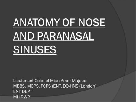 ANATOMY OF NOSE AND PARANASAL SINUSES Lieutenant Colonel Mian Amer Majeed MBBS, MCPS, FCPS (ENT, DO-HNS (London) ENT DEPT MH RWP.