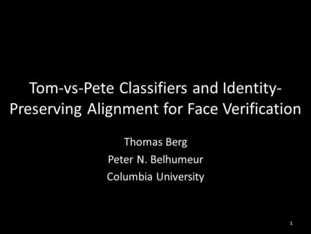 Tom-vs-Pete Classifiers and Identity- Preserving Alignment for Face Verification Thomas Berg Peter N. Belhumeur Columbia University 1.