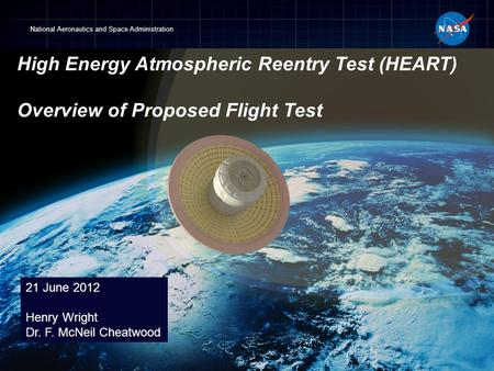 National Aeronautics and Space Administration 21 June 2012 Henry Wright Dr. F. McNeil Cheatwood High Energy Atmospheric Reentry Test (HEART) Overview of.