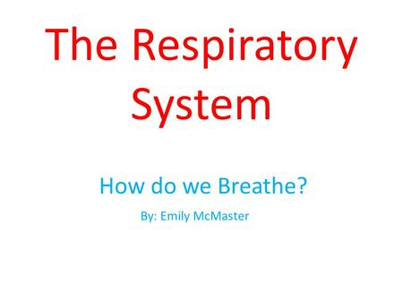 The Respiratory System How do we Breathe? By: Emily McMaster.