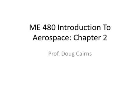 ME 480 Introduction To Aerospace: Chapter 2 Prof. Doug Cairns.