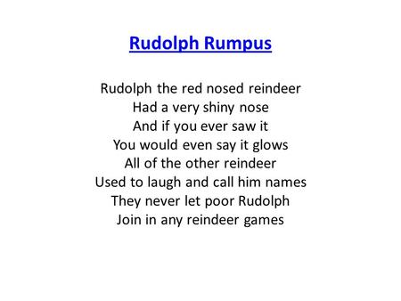 Rudolph Rumpus Rudolph the red nosed reindeer Had a very shiny nose And if you ever saw it You would even say it glows All of the other reindeer Used to.